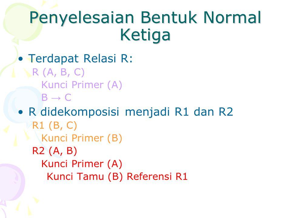 Penyelesaian Bentuk Normal Ketiga Terdapat Relasi R: R (A, B, C) Kunci Primer (A) B → C R didekomposisi menjadi R1 dan R2 R1 (B, C) Kunci Primer (B) R2 (A, B) Kunci Primer (A) Kunci Tamu (B) Referensi R1