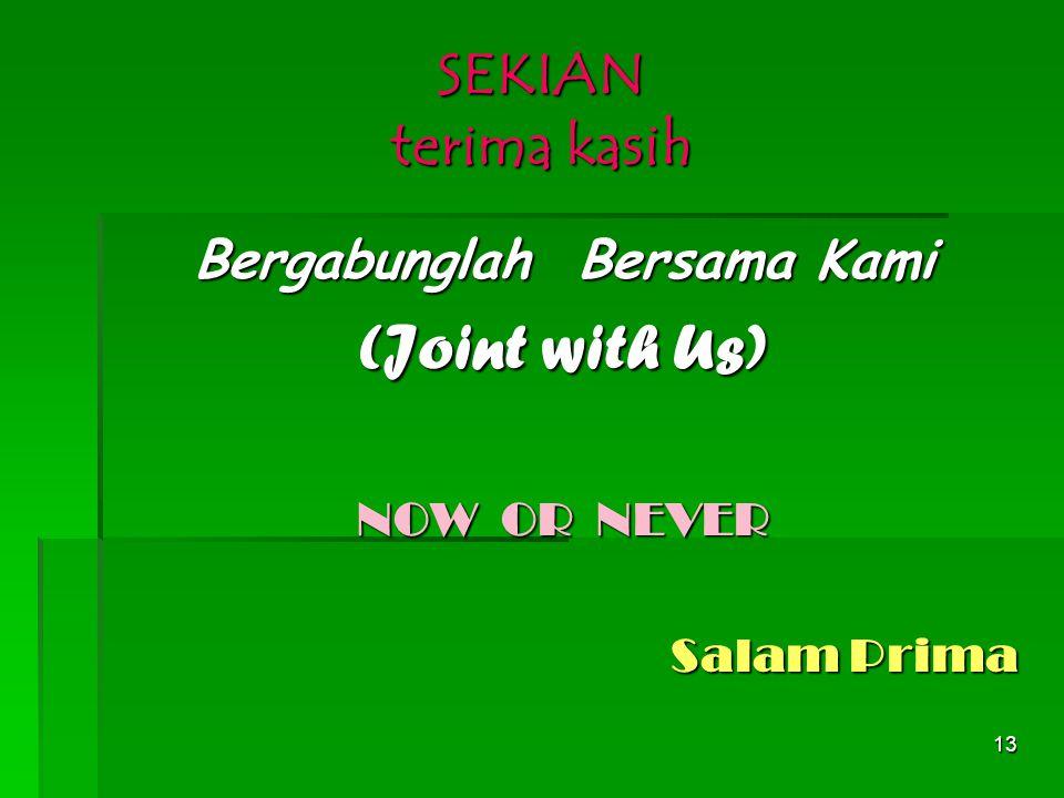 13 SEKIAN terima kasih Bergabunglah Bersama Kami (Joint with Us) NOW OR NEVER Salam Prima