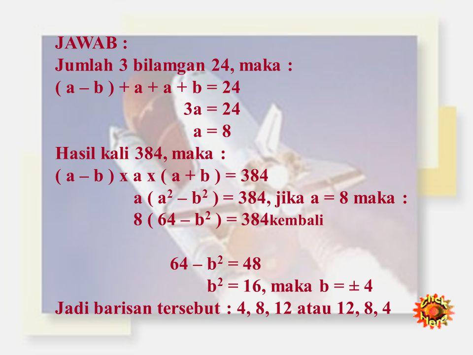 CONTOH SOAL : 1. Tiga bilangan membentuk barisan geometri. Jumlah ketiga bilangan 26 dan hasil kalinya 216. Tentukan ketiga bilangan tersebut ! JAWABA
