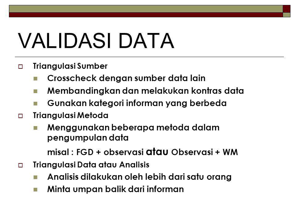 VALIDASI DATA  Triangulasi Sumber Crosscheck dengan sumber data lain Membandingkan dan melakukan kontras data Gunakan kategori informan yang berbeda