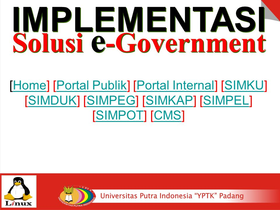 [Home] [Portal Publik] [Portal Internal] [SIMKU]HomePortal PublikPortal InternalSIMKU [SIMDUK] [SIMPEG] [SIMKAP] [SIMPEL] [SIMPOT] [CMS]SIMDUKSIMPEGSIMKAPSIMPELSIMPOTCMS IMPLEMENTASI Solusi e -Government IMPLEMENTASI Solusi e -Government