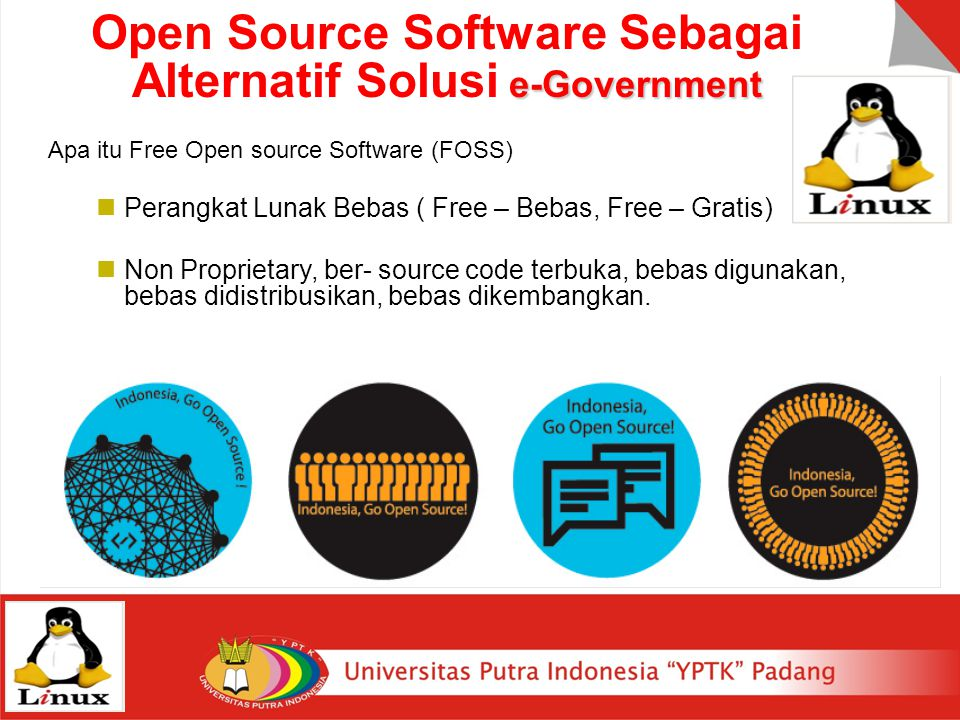 e-Government Open Source Software Sebagai Alternatif Solusi e-Government Apa itu Free Open source Software (FOSS) Perangkat Lunak Bebas ( Free – Bebas, Free – Gratis) Non Proprietary, ber- source code terbuka, bebas digunakan, bebas didistribusikan, bebas dikembangkan.