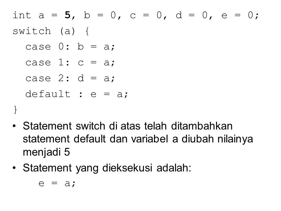 int a = 5, b = 0, c = 0, d = 0, e = 0; switch (a) { case 0: b = a; case 1: c = a; case 2: d = a; default : e = a; } Statement switch di atas telah ditambahkan statement default dan variabel a diubah nilainya menjadi 5 Statement yang dieksekusi adalah: e = a;