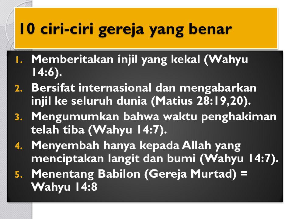 10 ciri-ciri gereja yang benar 1. Memberitakan injil yang kekal (Wahyu 14:6). 2. Bersifat internasional dan mengabarkan injil ke seluruh dunia (Matius