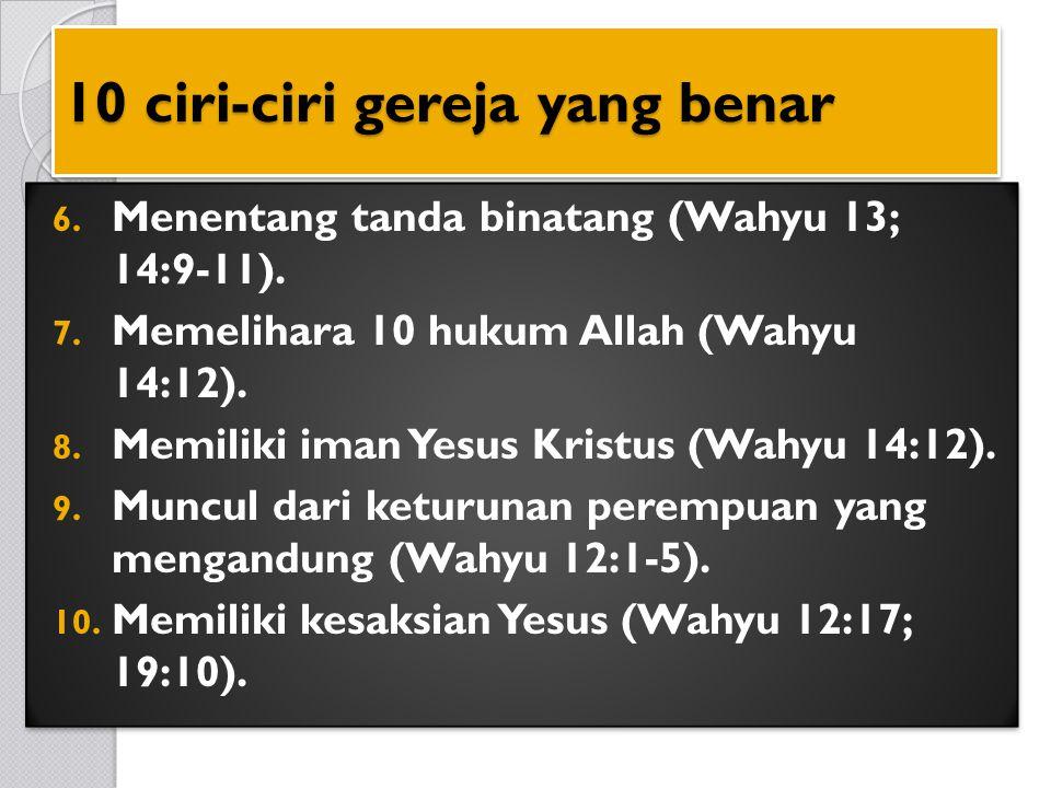 10 ciri-ciri gereja yang benar 6. Menentang tanda binatang (Wahyu 13; 14:9-11). 7. Memelihara 10 hukum Allah (Wahyu 14:12). 8. Memiliki iman Yesus Kri