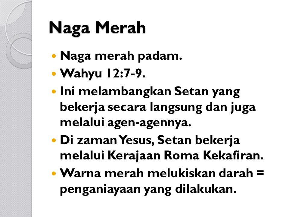 Naga Merah Naga merah padam. Wahyu 12:7-9. Ini melambangkan Setan yang bekerja secara langsung dan juga melalui agen-agennya. Di zaman Yesus, Setan be