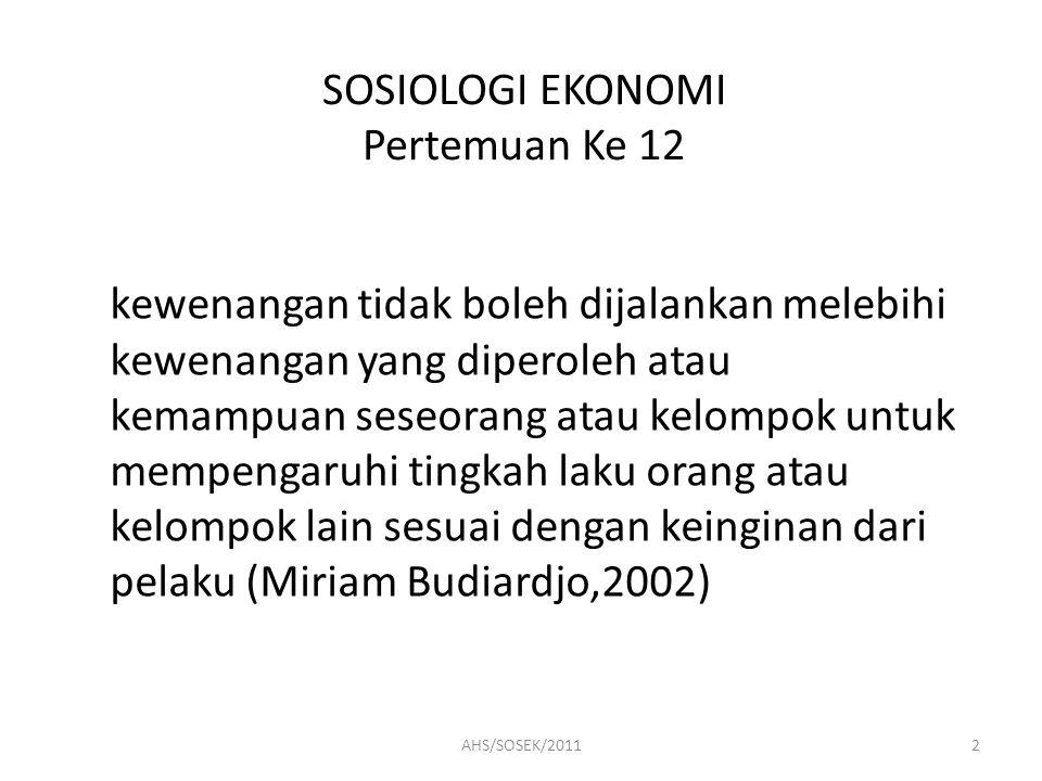 SOSIOLOGI EKONOMI Pertemuan Ke 12 atau Kekuasaan merupakan kemampuan mempengaruhi pihak lain untuk berpikir dan berperilaku sesuai dengan kehendak yang mempengaruhi (Ramlan Surbakti,1992) 3AHS/SOSEK/2011