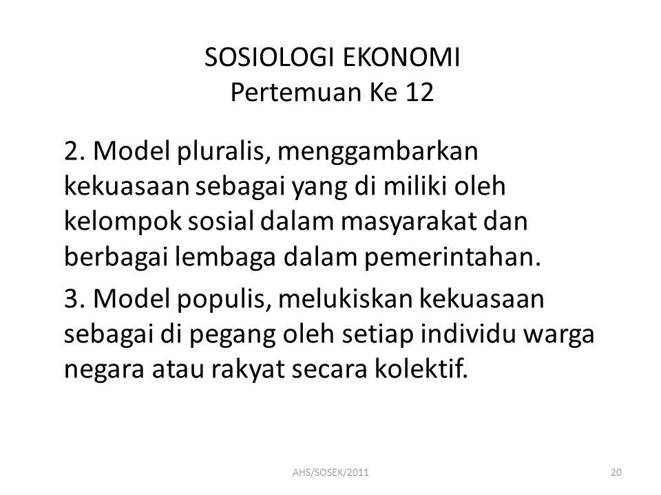 SOSIOLOGI EKONOMI Pertemuan Ke 12 2. Model pluralis, menggambarkan kekuasaan sebagai yang di miliki oleh kelompok sosial dalam masyarakat dan berbagai