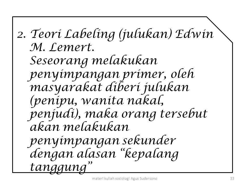 2. Teori Labeling (julukan) Edwin M. Lemert. Seseorang melakukan penyimpangan primer, oleh masyarakat diberi julukan (penipu, wanita nakal, penjudi),