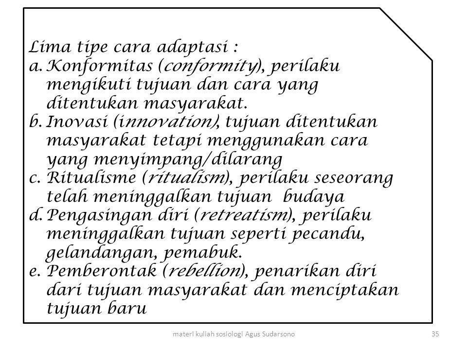 Lima tipe cara adaptasi : a.Konformitas (conformity), perilaku mengikuti tujuan dan cara yang ditentukan masyarakat. b.Inovasi (innovation), tujuan di