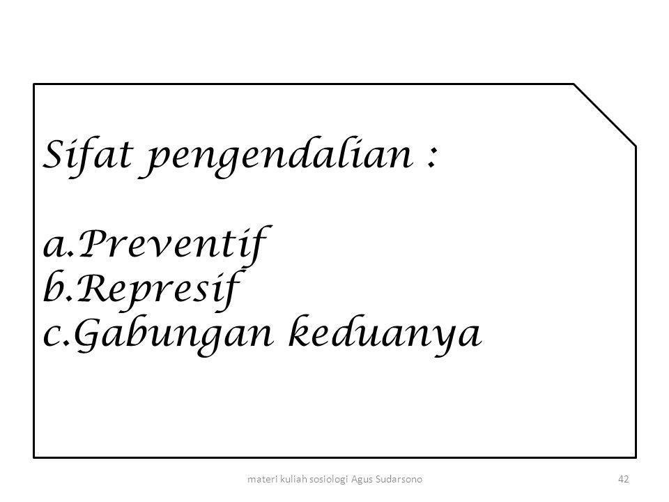 Sifat pengendalian : a.Preventif b.Represif c.Gabungan keduanya 42materi kuliah sosiologi Agus Sudarsono