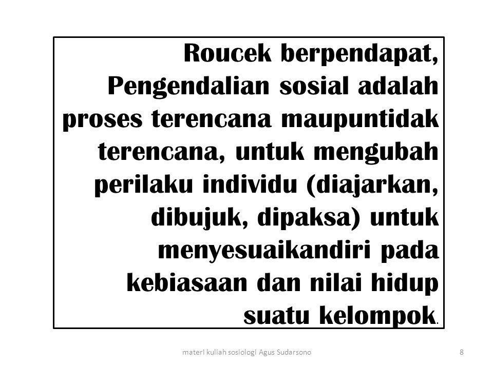 Roucek berpendapat, Pengendalian sosial adalah proses terencana maupuntidak terencana, untuk mengubah perilaku individu (diajarkan, dibujuk, dipaksa)