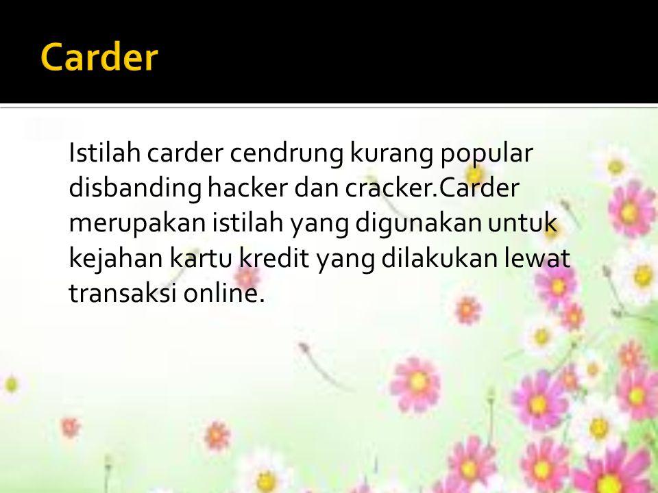 Istilah carder cendrung kurang popular disbanding hacker dan cracker.Carder merupakan istilah yang digunakan untuk kejahan kartu kredit yang dilakukan