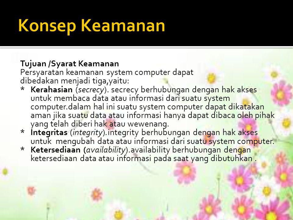 Tujuan /Syarat Keamanan Persyaratan keamanan system computer dapat dibedakan menjadi tiga,yaitu: *Kerahasian (secrecy). secrecy berhubungan dengan hak