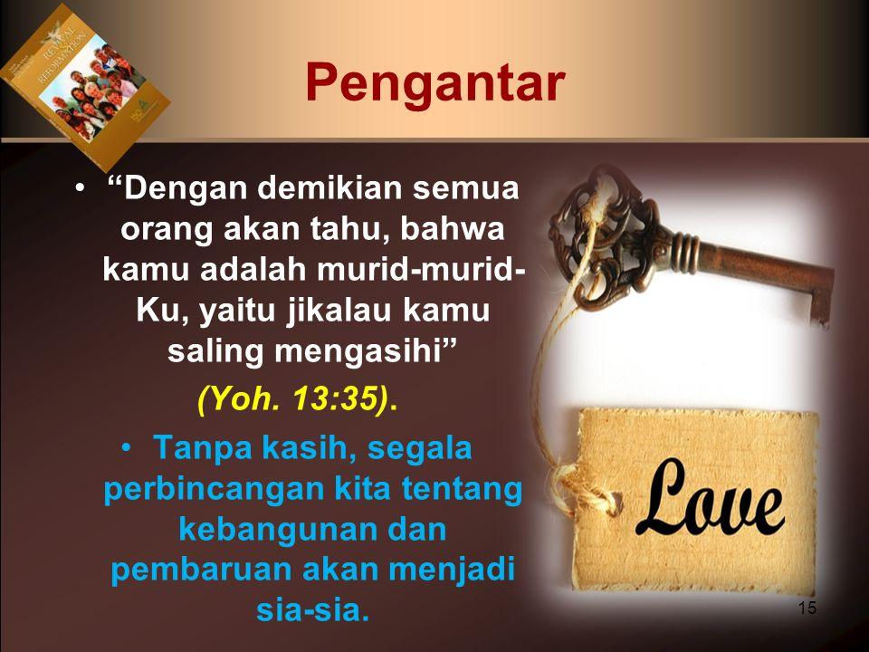 """Dengan demikian semua orang akan tahu, bahwa kamu adalah murid-murid- Ku, yaitu jikalau kamu saling mengasihi"" (Yoh. 13:35). Tanpa kasih, segala perb"