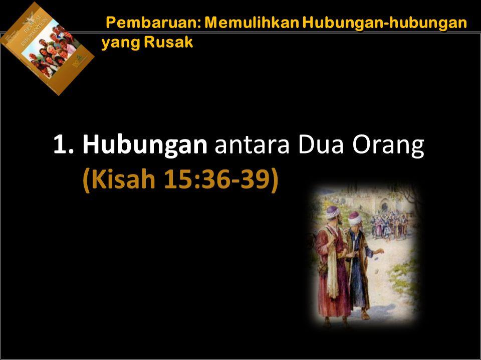 b Understand the purposes of marriage Pembaruan: Memulihkan Hubungan-hubungan yang Rusak 1. Hubungan antara Dua Orang (Kisah 15:36-39)