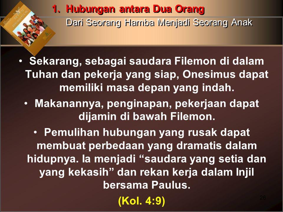 Sekarang, sebagai saudara Filemon di dalam Tuhan dan pekerja yang siap, Onesimus dapat memiliki masa depan yang indah. Makanannya, penginapan, pekerja