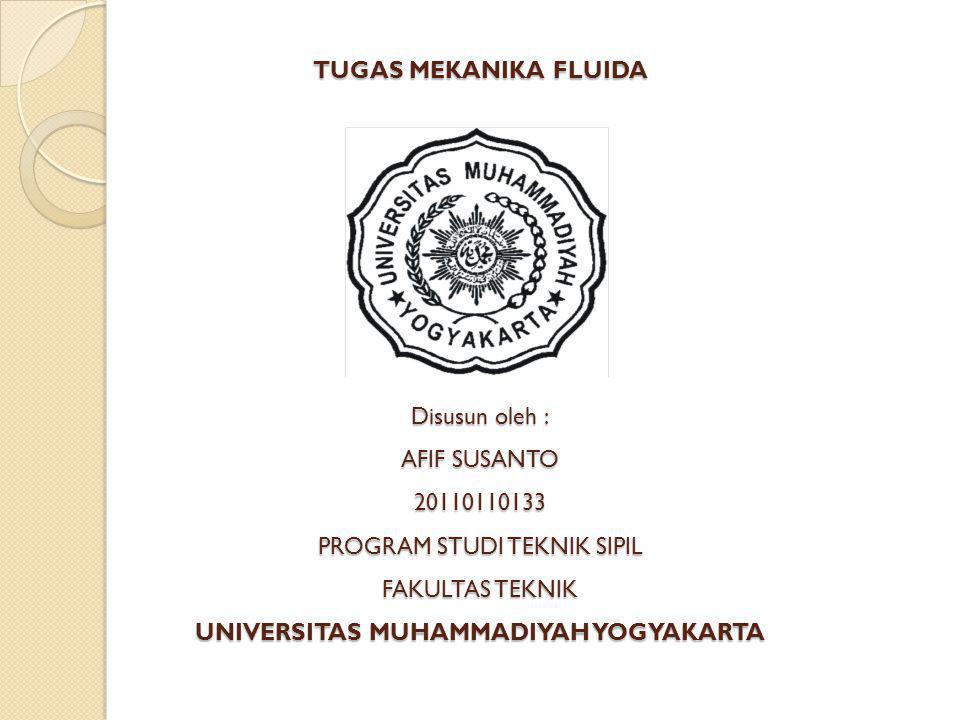 TUGAS MEKANIKA FLUIDA Disusun oleh : AFIF SUSANTO 20110110133 PROGRAM STUDI TEKNIK SIPIL FAKULTAS TEKNIK UNIVERSITAS MUHAMMADIYAH YOGYAKARTA