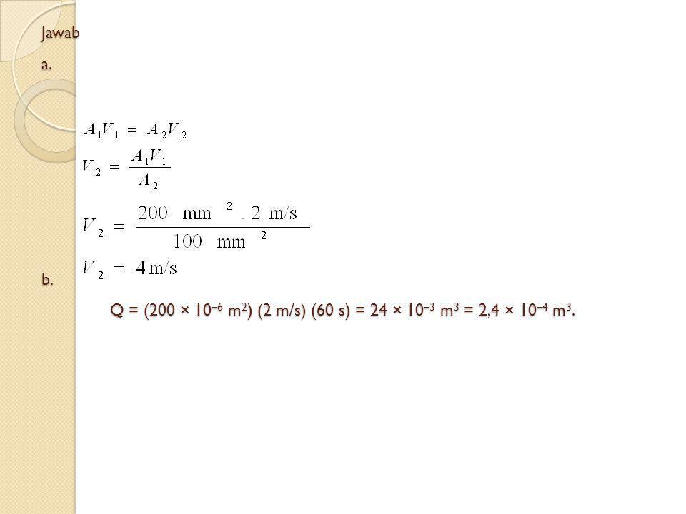 Jawab a. b. Q = (200 × 10 –6 m 2 ) (2 m/s) (60 s) = 24 × 10 –3 m 3 = 2,4 × 10 –4 m 3.