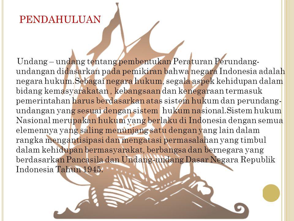 PENDAHULUAN Undang – undang tentang pembentukan Peraturan Perundang- undangan didasarkan pada pemikiran bahwa negara Indonesia adalah negara hukum.Seb