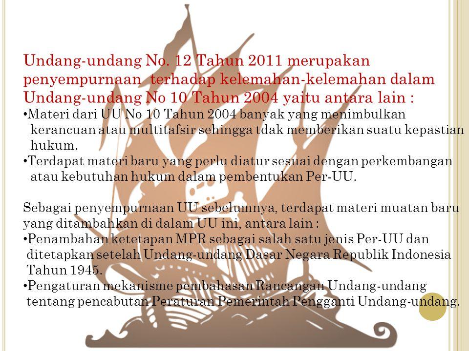 Undang-undang No. 12 Tahun 2011 merupakan penyempurnaan terhadap kelemahan-kelemahan dalam Undang-undang No 10 Tahun 2004 yaitu antara lain : Materi d