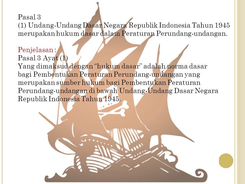 Pasal 3 (1) Undang-Undang Dasar Negara Republik Indonesia Tahun 1945 merupakan hukum dasar dalam Peraturan Perundang-undangan. Penjelasan : Pasal 3 Ay