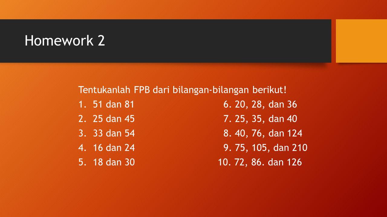 Homework 2 Tentukanlah FPB dari bilangan-bilangan berikut! 1.51 dan 816. 20, 28, dan 36 2.25 dan 457. 25, 35, dan 40 3.33 dan 548. 40, 76, dan 124 4.1