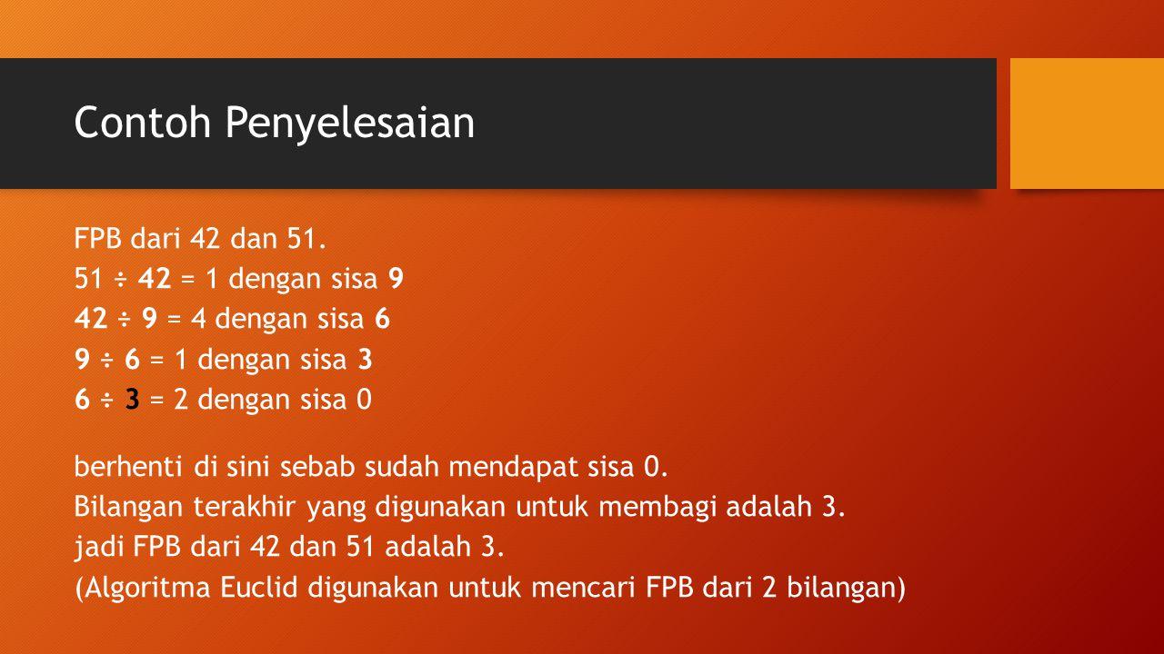 Contoh Penyelesaian FPB dari 42 dan 51. 51 ÷ 42 = 1 dengan sisa 9 42 ÷ 9 = 4 dengan sisa 6 9 ÷ 6 = 1 dengan sisa 3 6 ÷ 3 = 2 dengan sisa 0 berhenti di