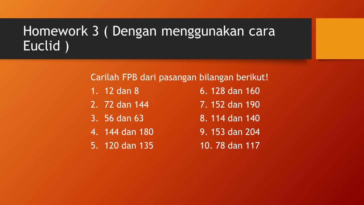 Homework 3 ( Dengan menggunakan cara Euclid ) Carilah FPB dari pasangan bilangan berikut! 1.12 dan 86. 128 dan 160 2.72 dan 1447. 152 dan 190 3.56 dan