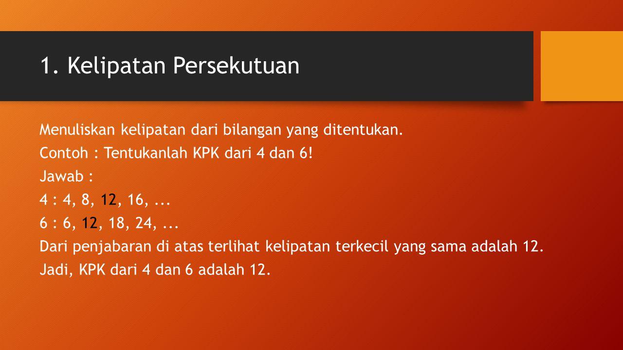 1. Kelipatan Persekutuan Menuliskan kelipatan dari bilangan yang ditentukan. Contoh : Tentukanlah KPK dari 4 dan 6! Jawab : 4 : 4, 8, 12, 16,... 6 : 6