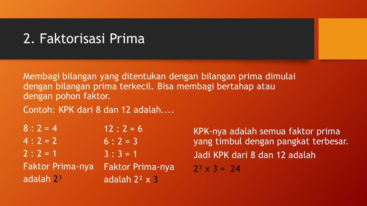 2. Faktorisasi Prima Membagi bilangan yang ditentukan dengan bilangan prima dimulai dengan bilangan prima terkecil. Bisa membagi bertahap atau dengan