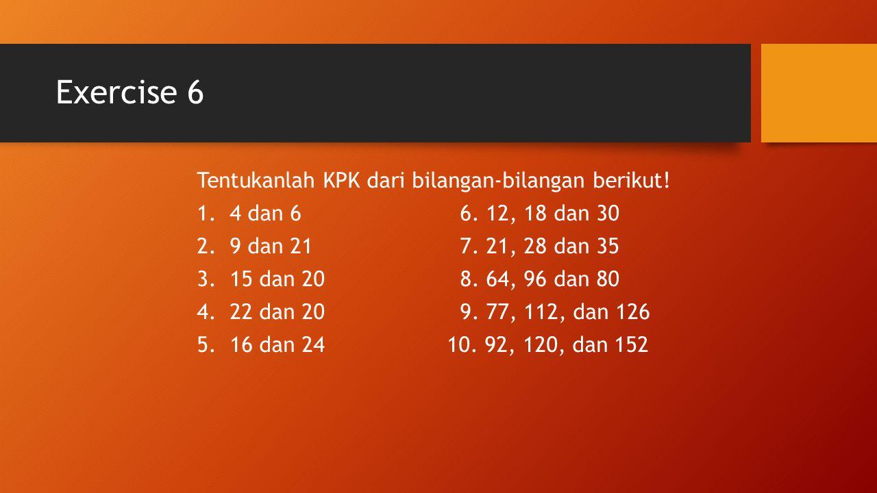 Exercise 6 Tentukanlah KPK dari bilangan-bilangan berikut! 1.4 dan 66. 12, 18 dan 30 2.9 dan 217. 21, 28 dan 35 3.15 dan 208. 64, 96 dan 80 4.22 dan 2