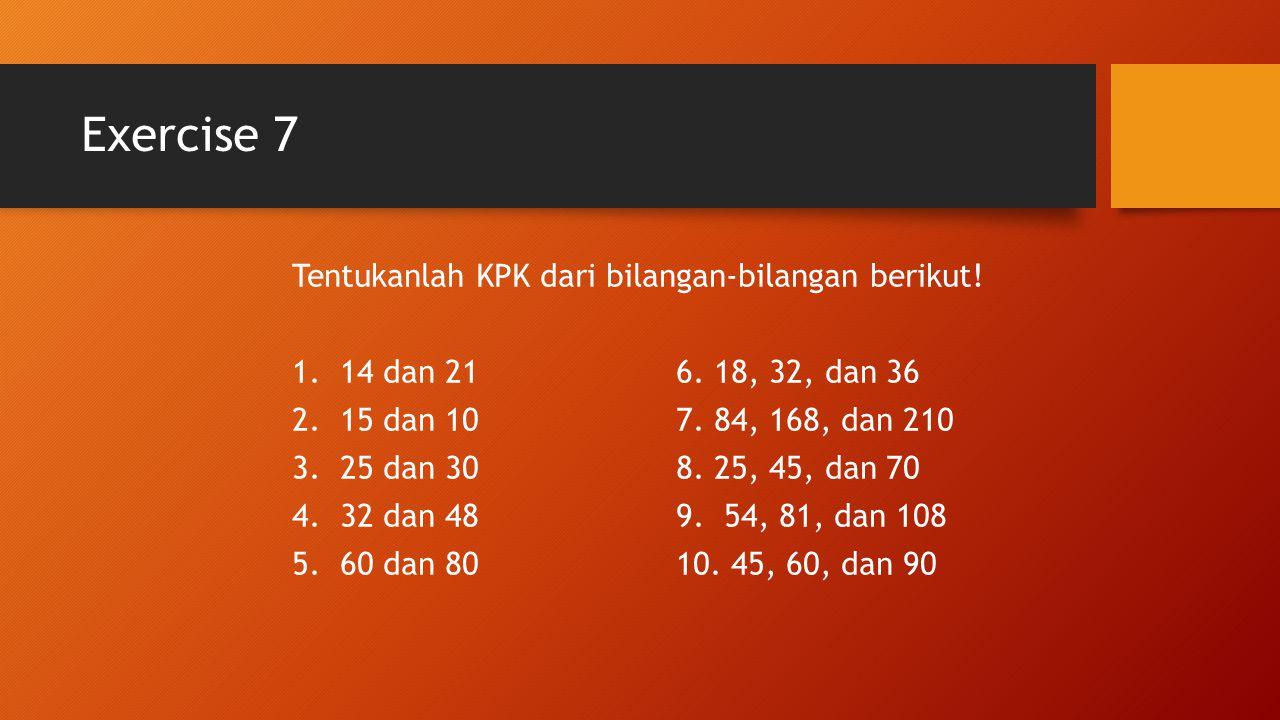Exercise 7 Tentukanlah KPK dari bilangan-bilangan berikut! 1.14 dan 216. 18, 32, dan 36 2.15 dan 107. 84, 168, dan 210 3.25 dan 308. 25, 45, dan 70 4.