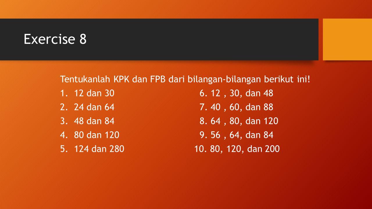 Exercise 8 Tentukanlah KPK dan FPB dari bilangan-bilangan berikut ini! 1.12 dan 306. 12, 30, dan 48 2.24 dan 647. 40, 60, dan 88 3.48 dan 848. 64, 80,