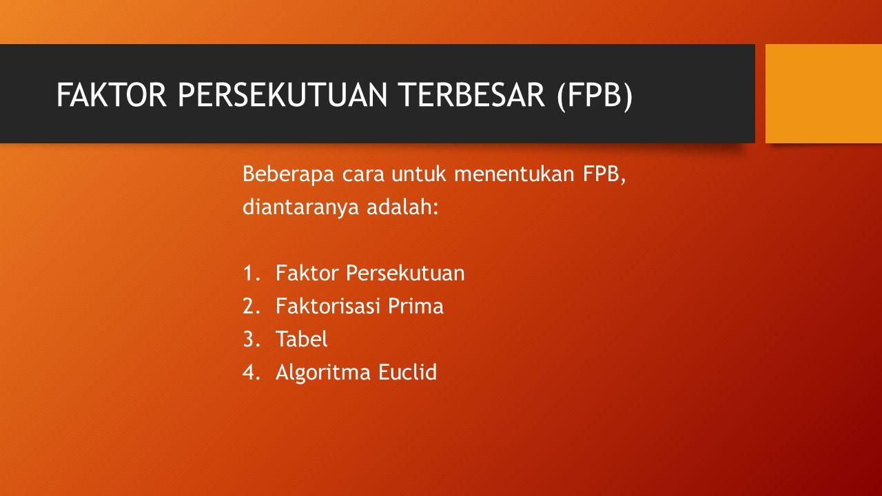 FAKTOR PERSEKUTUAN TERBESAR (FPB) Beberapa cara untuk menentukan FPB, diantaranya adalah: 1.Faktor Persekutuan 2.Faktorisasi Prima 3.Tabel 4.Algoritma