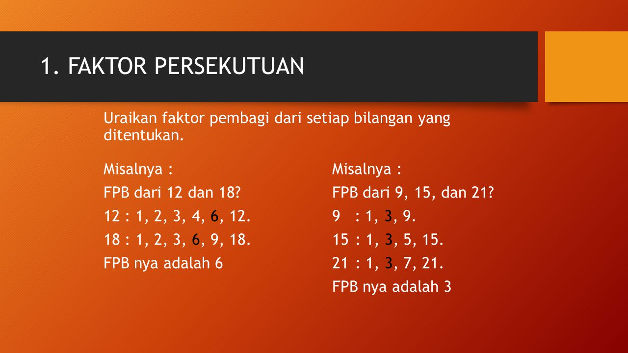 1. FAKTOR PERSEKUTUAN Misalnya : FPB dari 12 dan 18? 12 : 1, 2, 3, 4, 6, 12. 18 : 1, 2, 3, 6, 9, 18. FPB nya adalah 6 Misalnya : FPB dari 9, 15, dan 2