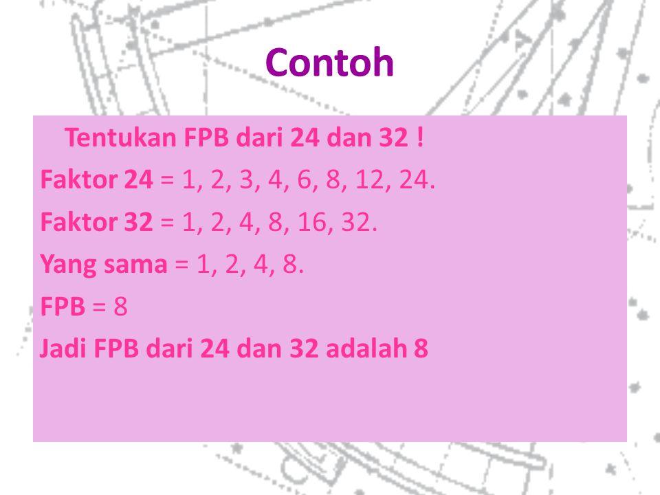 Contoh Tentukan FPB dari 24 dan 32 ! Faktor 24 = 1, 2, 3, 4, 6, 8, 12, 24. Faktor 32 = 1, 2, 4, 8, 16, 32. Yang sama = 1, 2, 4, 8. FPB = 8 Jadi FPB da