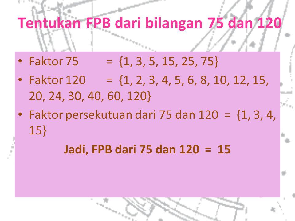 Tentukan FPB dari bilangan 75 dan 120 Faktor 75= {1, 3, 5, 15, 25, 75} Faktor 120= {1, 2, 3, 4, 5, 6, 8, 10, 12, 15, 20, 24, 30, 40, 60, 120} Faktor p