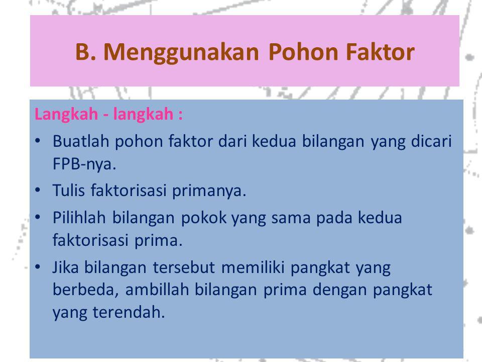 B. Menggunakan Pohon Faktor Langkah - langkah : Buatlah pohon faktor dari kedua bilangan yang dicari FPB-nya. Tulis faktorisasi primanya. Pilihlah bil