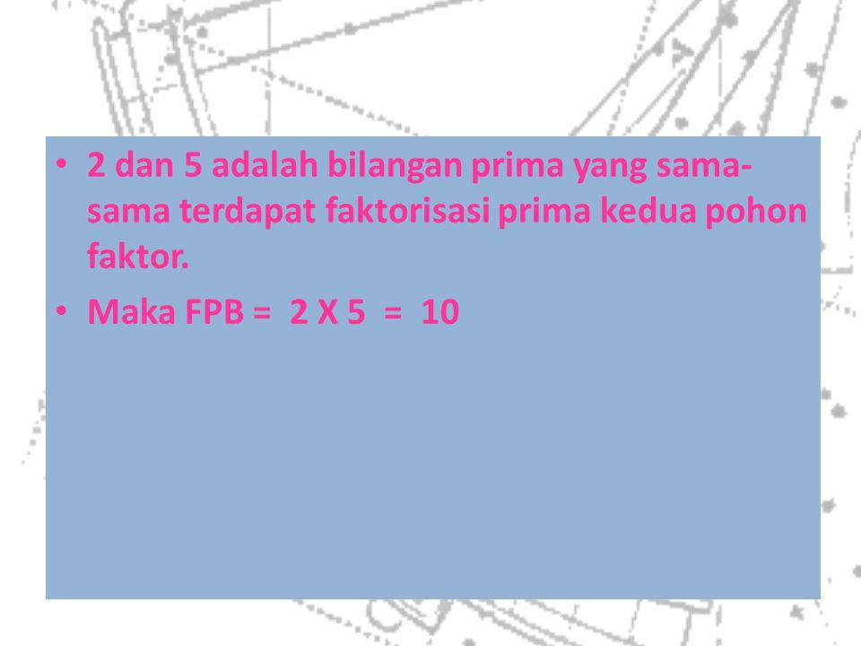 2 dan 5 adalah bilangan prima yang sama- sama terdapat faktorisasi prima kedua pohon faktor. Maka FPB = 2 X 5 = 10