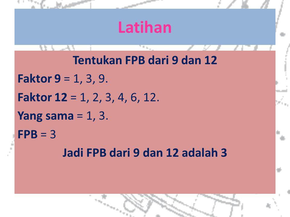 Latihan Tentukan FPB dari 9 dan 12 Faktor 9 = 1, 3, 9. Faktor 12 = 1, 2, 3, 4, 6, 12. Yang sama = 1, 3. FPB = 3 Jadi FPB dari 9 dan 12 adalah 3