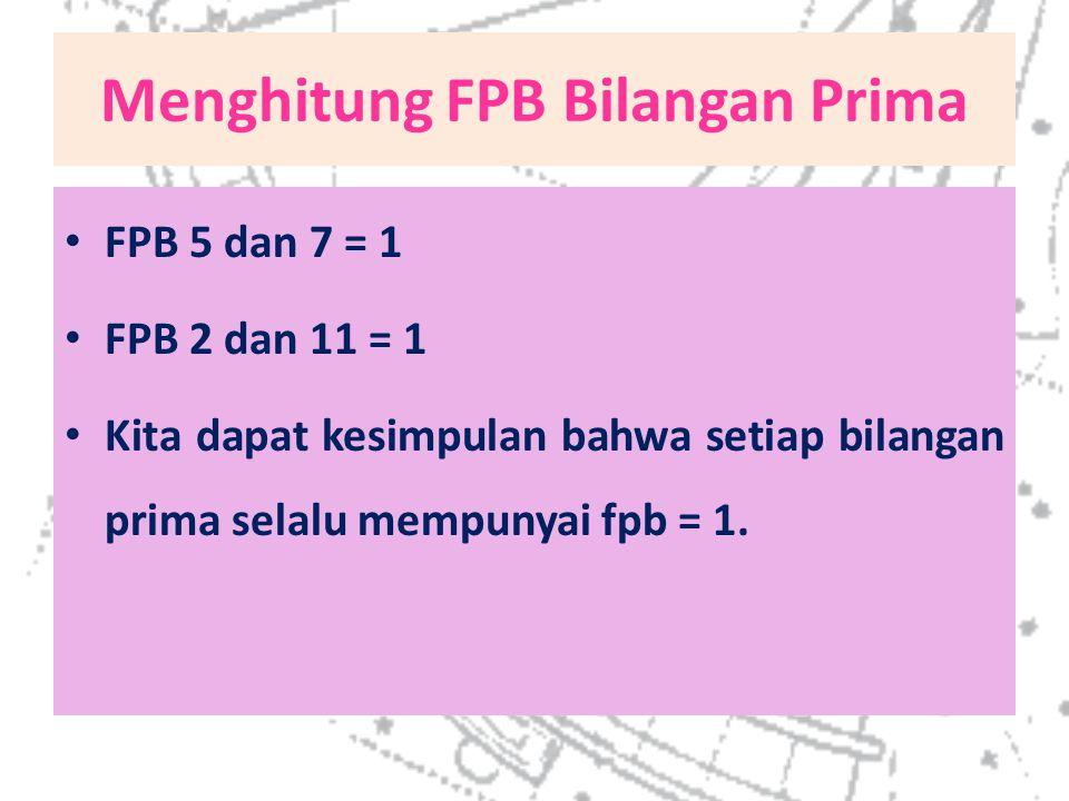 Menghitung FPB Bilangan Prima FPB 5 dan 7 = 1 FPB 2 dan 11 = 1 Kita dapat kesimpulan bahwa setiap bilangan prima selalu mempunyai fpb = 1.