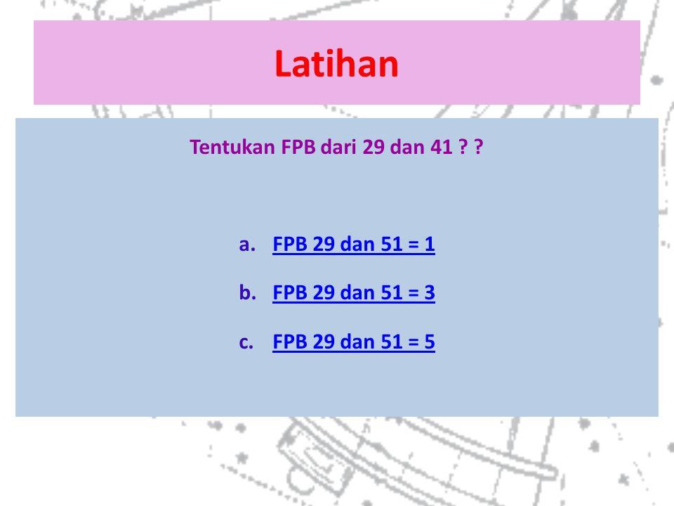 Latihan Tentukan FPB dari 29 dan 41 ? ? a.FPB 29 dan 51 = 1FPB 29 dan 51 = 1 b.FPB 29 dan 51 = 3FPB 29 dan 51 = 3 c.FPB 29 dan 51 = 5FPB 29 dan 51 = 5