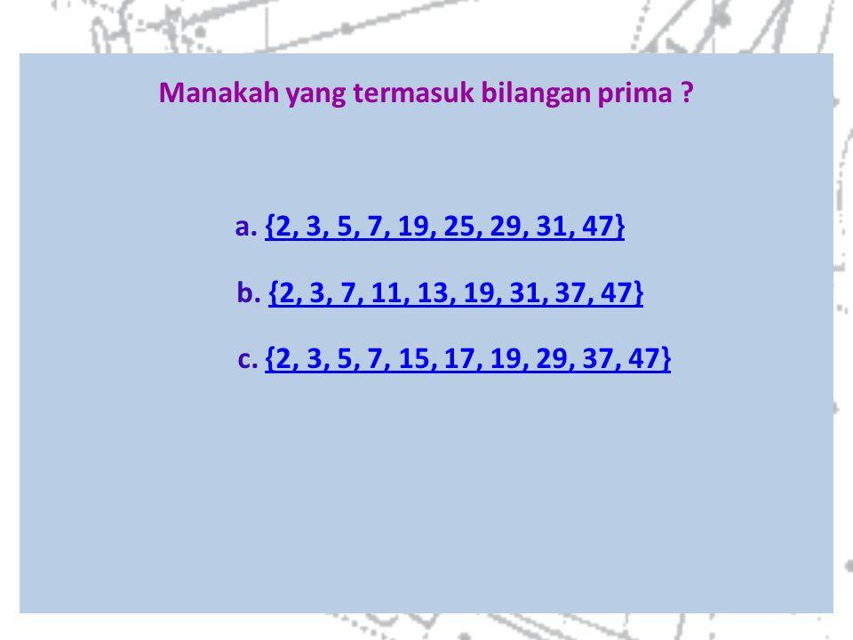 Manakah yang termasuk bilangan prima ? a. {2, 3, 5, 7, 19, 25, 29, 31, 47} b. {2, 3, 7, 11, 13, 19, 31, 37, 47} c. {2, 3, 5, 7, 15, 17, 19, 29, 37, 47