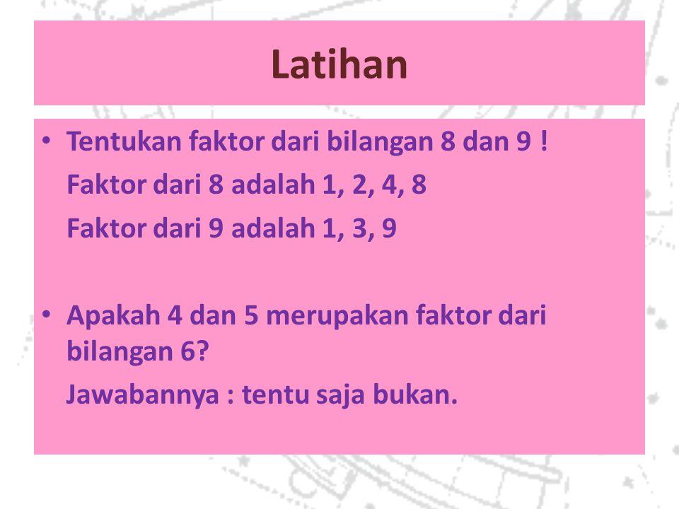 Latihan Tentukan faktor dari bilangan 8 dan 9 ! Faktor dari 8 adalah 1, 2, 4, 8 Faktor dari 9 adalah 1, 3, 9 Apakah 4 dan 5 merupakan faktor dari bila