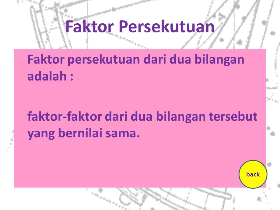 Faktor Persekutuan Faktor persekutuan dari dua bilangan adalah : faktor-faktor dari dua bilangan tersebut yang bernilai sama. back