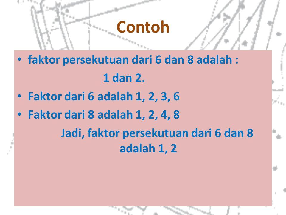 Contoh faktor persekutuan dari 6 dan 8 adalah : 1 dan 2. Faktor dari 6 adalah 1, 2, 3, 6 Faktor dari 8 adalah 1, 2, 4, 8 Jadi, faktor persekutuan dari