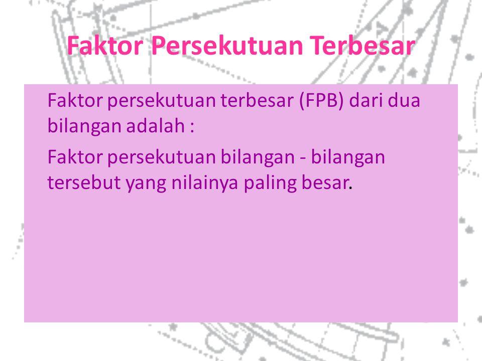 Faktor Persekutuan Terbesar Faktor persekutuan terbesar (FPB) dari dua bilangan adalah : Faktor persekutuan bilangan - bilangan tersebut yang nilainya