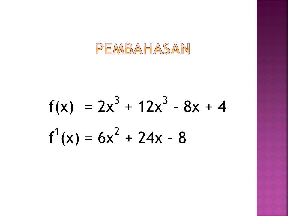 f(x) = 2x 3 + 12x 3 – 8x + 4 f 1 (x) = 6x 2 + 24x – 8