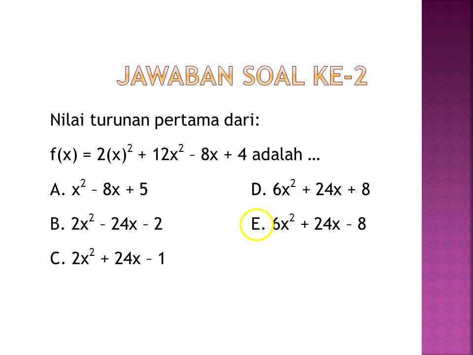 Nilai turunan pertama dari: f(x) = 2(x) 2 + 12x 2 – 8x + 4 adalah … A. x 2 – 8x + 5 D. 6x 2 + 24x + 8 B. 2x 2 – 24x – 2 E. 6x 2 + 24x – 8 C. 2x 2 + 24